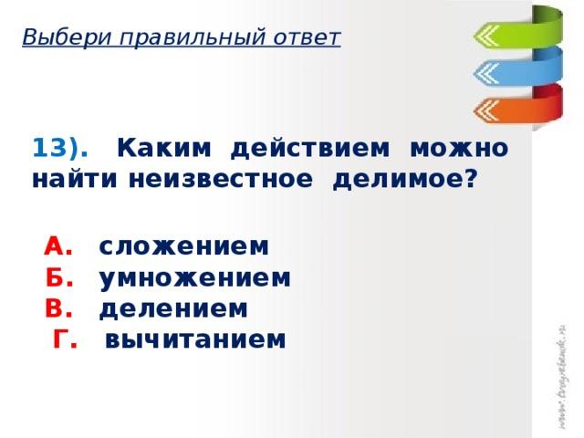 Выбери правильный ответ 13). Каким действием можно найти неизвестное делимое?  А.  сложением   Б.  умножением   В.  делением   Г.  вычитанием
