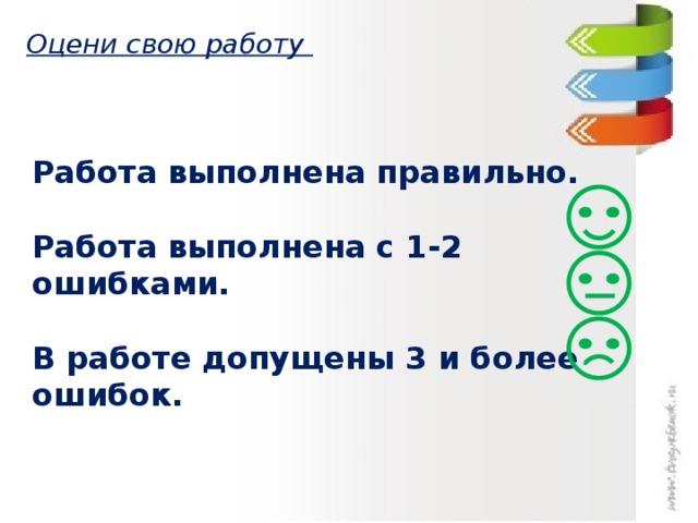 Оцени свою работу Работа выполнена правильно.  Работа выполнена с 1-2 ошибками.  В работе допущены 3 и более ошибок.