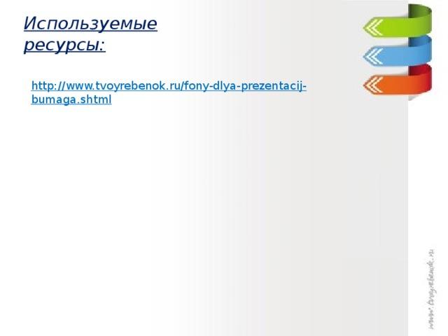 Используемые ресурсы: http://www.tvoyrebenok.ru/fony-dlya-prezentacij-bumaga.shtml