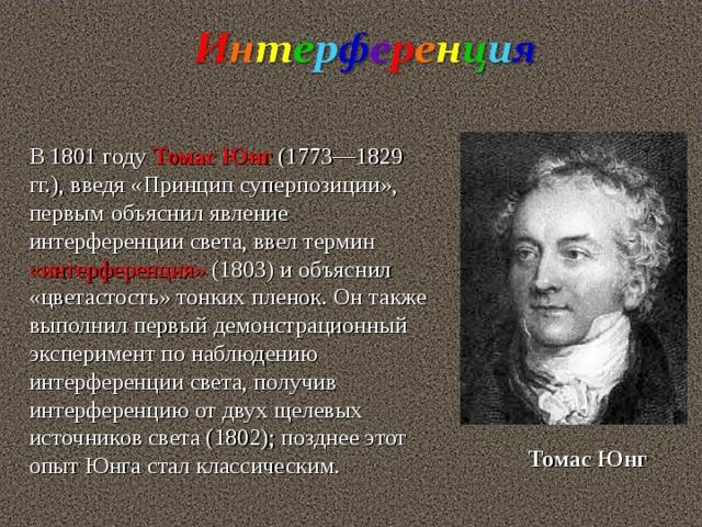 В 1801 году Томас Юнг (1773—1829 гг.), введя «Принцип суперпозиции», первым объяснил явление интерференции света, ввел термин «интерференция» (1803) и объяснил «цветастость» тонких пленок. Он также выполнил первый демонстрационный эксперимент по наблюдению интерференции света, получив интерференцию от двух щелевых источников света (1802); позднее этот опыт Юнга стал классическим. Томас  Юнг