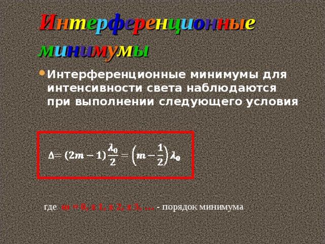 И н т е р ф е р е н ц и о н н ы е м и н и м у м ы Интерференционные минимумы для интенсивности света наблюдаются при выполнении следующего условия  где m = 0, ± 1, ± 2, ± 3, …  - порядок минимума
