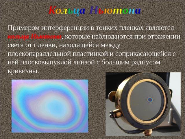 Примером интерференции в тонких пленках являются кольца Ньютона , которые наблюдаются при отражении света от пленки, находящейся между плоскопараллельной пластинкой и соприкасающейся с ней плосковыпуклой линзой с большим радиусом кривизны.