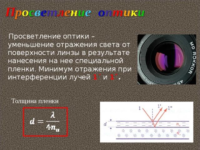 Просветление оптики – уменьшение отражения света от поверхности линзы в результате нанесения на нее специальной пленки. Минимум отражения при интерференции лучей 1 ΄ и 1˝ . Толщина пленки