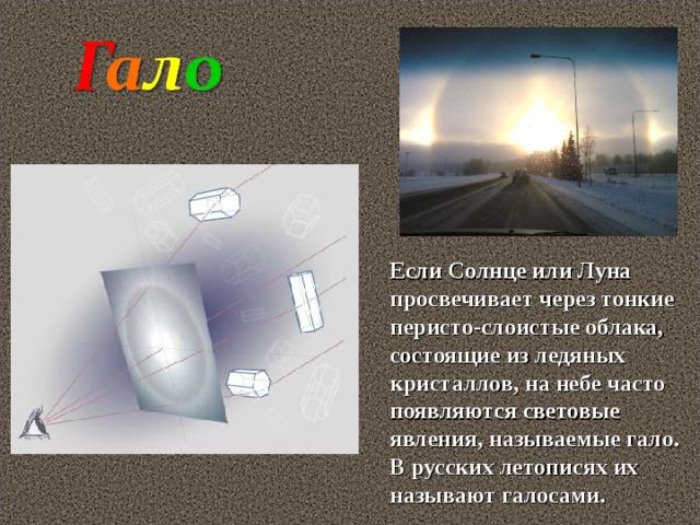 Если Солнце или Луна просвечивает через тонкие перисто-слоистые облака, состоящие из ледяных кристаллов, на небе часто появляются световые явления, называемые гало. В русских летописях их называют галосами.