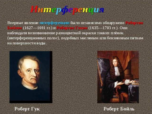 Впервые явление интерференции было независимо обнаружено Робертом Бойлем (1627—1691 гг.) и Робертом Гуком (1635—1703 гг.). Они наблюдали возникновение разноцветной окраски тонких плёнок (интерференционных полос), подобных масляным или бензиновым пятнам на поверхности воды. Роберт  Бойль Роберт  Гук