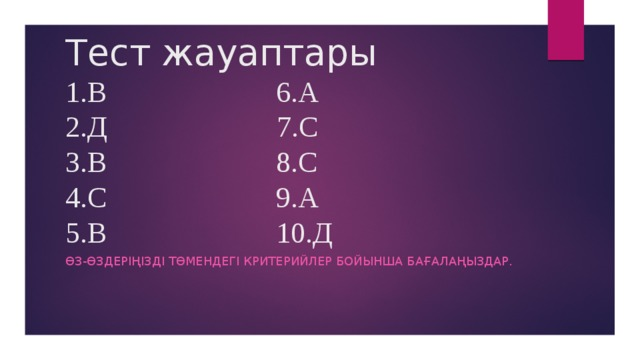 Тест жауаптары  1.В 6.А  2.Д 7.С  3.В 8.С  4.С 9.А  5.В 10.Д ӨЗ-ӨЗДЕРІҢІЗДІ ТӨМЕНДЕГІ КРИТЕРИЙЛЕР БОЙЫНША БАҒАЛАҢЫЗДАР.