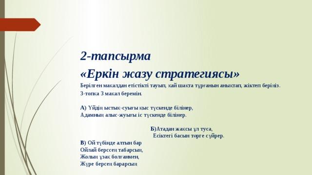 2-тапсырма «Еркін жазу стратегиясы»  Берілген мақалдан етістікті тауып, қай шақта тұрғанын анықтап, жіктеп беріңіз. 3-топқа 3 мақал беремін. А) Үйдің ыстық-суығы қыс түскенде білінер, Адамның алыс-жуығы іс түскенде білінер.  Б) Атадан жақсы ұл туса,  Есіктегі басын төрге сүйрер. В) Ой түбінде алтын бар Ойлай берссең табарсың, Жолың ұзақ болғанмен, Жүре берсең барарсың