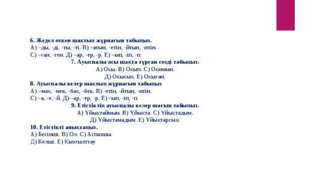 6. Жедел өткен шақтың жұрнағын табыңыз. А) –ды, -ді, -ты, -ті. В) –атын, -етін, -йтын, -итін. С) –ған, -ген. Д) –ар, -ер, -р. Е) –ып, -іп, -п.  7.Ауыспалы осы шақта тұрған сөзді табыңыз. А) Оқы. В) Оқып. С) Оқимын. Д) Оқысың. Е) Оқыған. 8. Ауыспалы келер шақтың жұрнағын табыңыз А) –мақ, -мек, -бақ, -бек. В) -етін, -йтын, -итін. С) –а, -е, -й. Д) –ар, -ер, -р. Е) –ып, -іп, -п. 9. Етістіктің ауыспалы келер шағын табыңыз. А) Ұйықтаймын. В) Ұйықта. С) Ұйықтадым. Д) Ұйықтамадым. Е) Ұйықтарсың. 10.Етістікті анықтаңыз. А) Бесінші. В) Ол. С) Аспазшы. Д ) Келші. Е) Қызғылттау