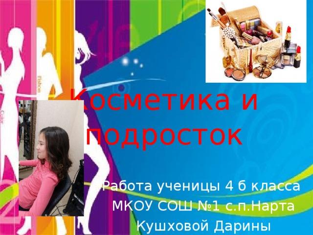 Косметика и подросток Работа ученицы 4 б класса МКОУ СОШ №1 с.п.Нарта Кушховой Дарины Джабраиловны