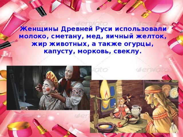 Женщины Древней Руси использовали молоко, сметану, мед, яичный желток, жир животных, а также огурцы, капусту, морковь, свеклу.