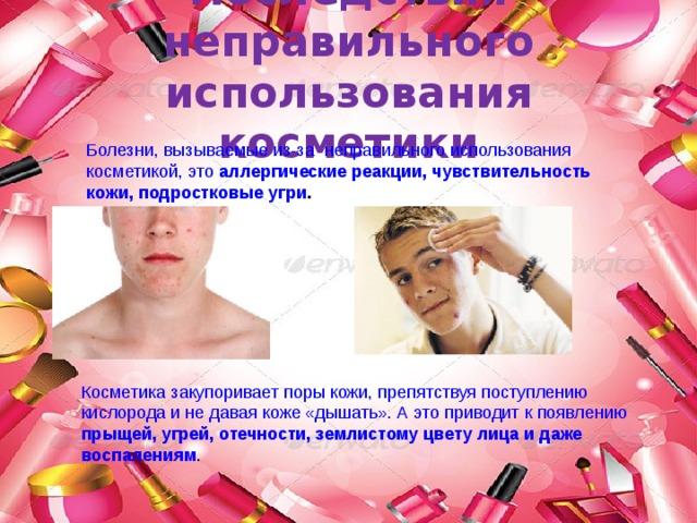 Последствия неправильного использования косметики Болезни, вызываемые из-за неправильного использования косметикой, это аллергические реакции, чувствительность кожи, подростковые  угри .  Косметика закупоривает поры кожи, препятствуя поступлению кислорода и не давая коже «дышать». А это приводит к появлению прыщей, угрей, отечности, землистому цвету лица и даже воспалениям .