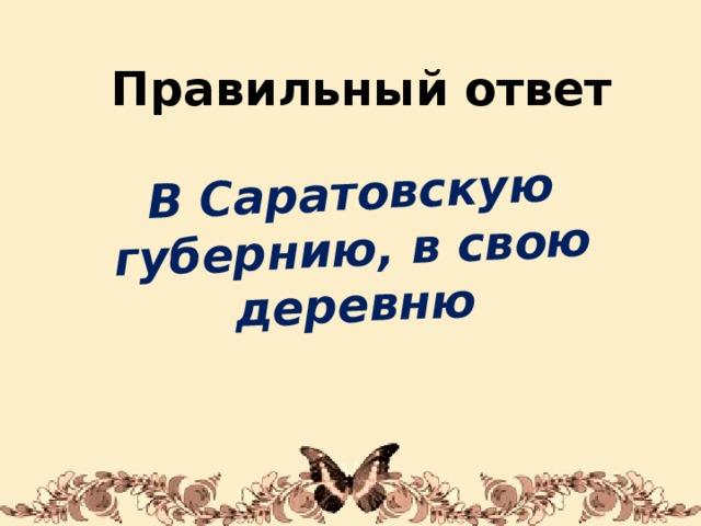 В Саратовскую губернию, в свою деревню Правильный ответ 1/31/18