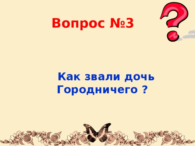 Вопрос №3  Как звали дочь Городничего ? 1/31/18