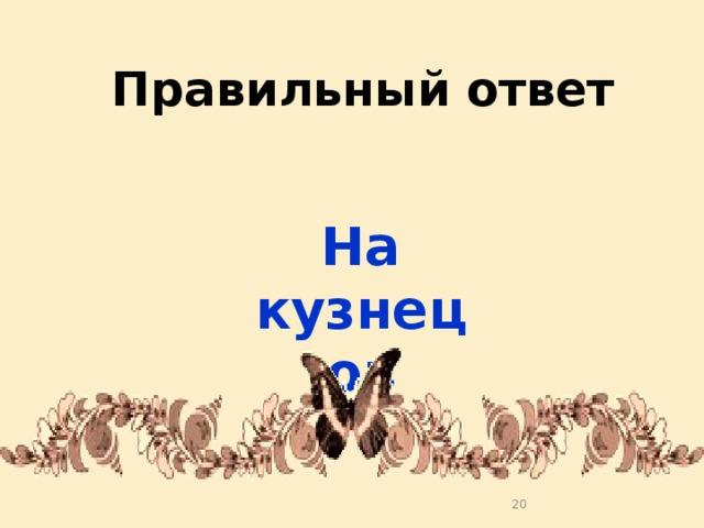 Правильный ответ На кузнецов