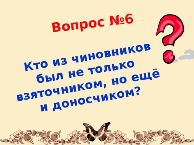 Вопрос №6  Кто из чиновников был не только взяточником, но ещё и доносчиком? 1/31/18