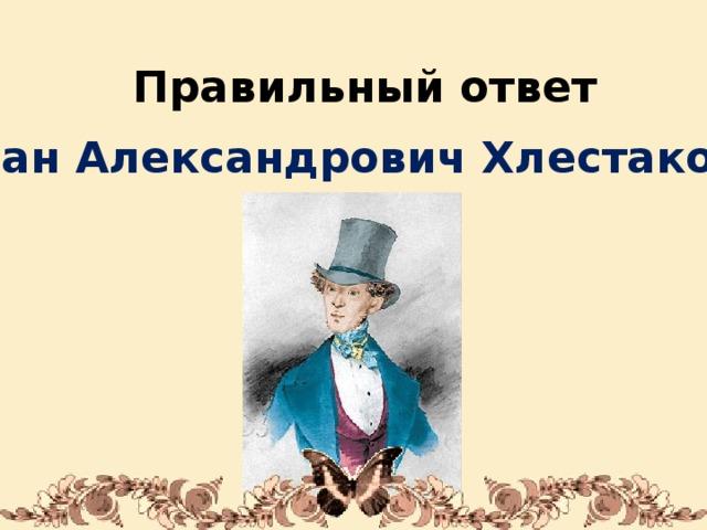 Правильный ответ Иван Александрович Хлестаков 1/31/18