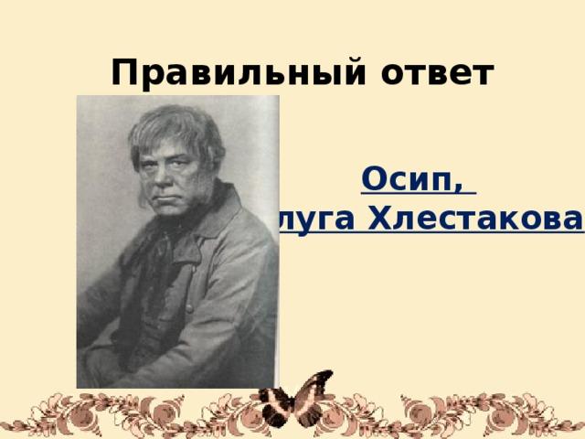 Правильный ответ Осип, слуга Хлестакова 1/31/18