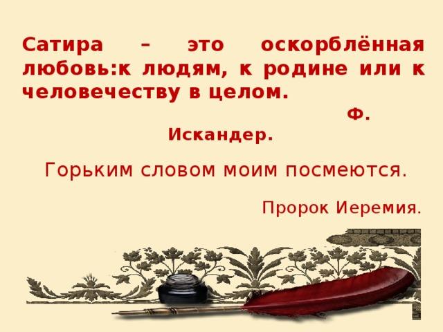 Сатира – это оскорблённая любовь:к людям, к родине или к человечеству в целом.  Ф. Искандер. Горьким словом моим посмеются.  Пророк Иеремия.