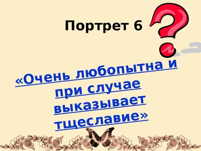 «Очень любопытна и при случае выказывает тщеславие» Портрет 6 1/31/18