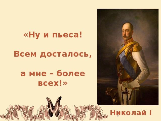 «Ну и пьеса!  Всем досталось,  а мне – более всех!»   Николай I