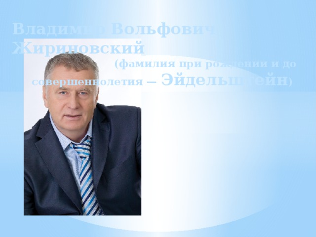 Владимир Вольфович Жириновский (фамилия при рождении и до совершеннолетия — Эйдельштейн )