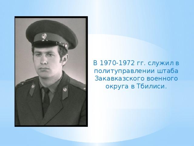 В 1970-1972 гг. служил в политуправлении штаба Закавказского военного округа в Тбилиси.
