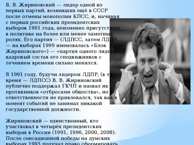 В. В. Жириновский — лидер одной из первых партий, возникших ещё в СССР после отмены монополии КПСС, и, начиная с первых российских президентских выборов 1991 года, неизменно присутствует в политике на более или менее заметных ролях. Его партия — (ЛДПСС, затем ЛДПР, — на выборах 1999 именовалась «Блок Жириновского») — «партия одного лидера», кадровый состав его сподвижников с течением времени сильно менялся.   В 1991 году, будучи лидером ЛДПР, (в то время — ЛДПСС) В. В. Жириновский публично поддержал ГКЧП и назвал их противников «отбросами общества», но к ответственности не привлекался, так как в момент событий не занимал никакой государственной должности.   Жириновский — единственный, кто участвовал в четырёх президентских выборах в России (1991, 1996, 2000, 2008). После сенсационной победы на думских выборах 1993 получал право сформировать фракцию и во всех последующих Думах.