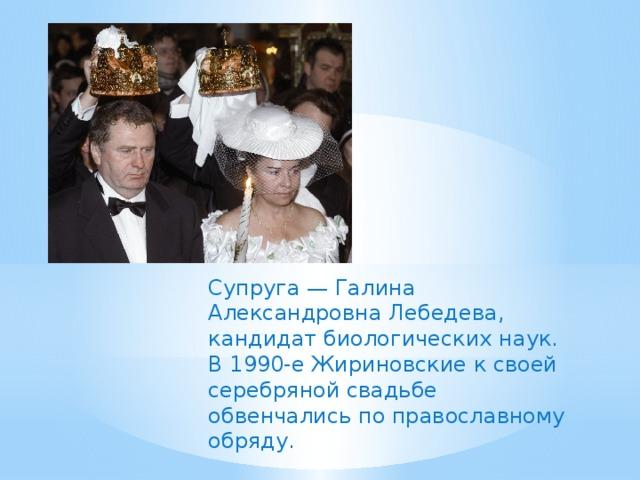Супруга — Галина Александровна Лебедева, кандидат биологических наук. В 1990-е Жириновские к своей серебряной свадьбе обвенчались по православному обряду.
