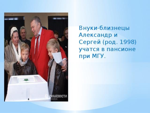 Внуки-близнецы Александр и Сергей (род. 1998) учатся в пансионе при МГУ.