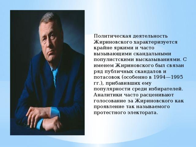 Политическая деятельность Жириновского характеризуется крайне яркими и часто вызывающими скандальными популистскими высказываниями. С именем Жириновского был связан ряд публичных скандалов и потасовок (особенно в 1994—1995 гг.), прибавивших ему популярности среди избирателей. Аналитики часто расценивают голосование за Жириновского как проявление так называемого протестного электората.