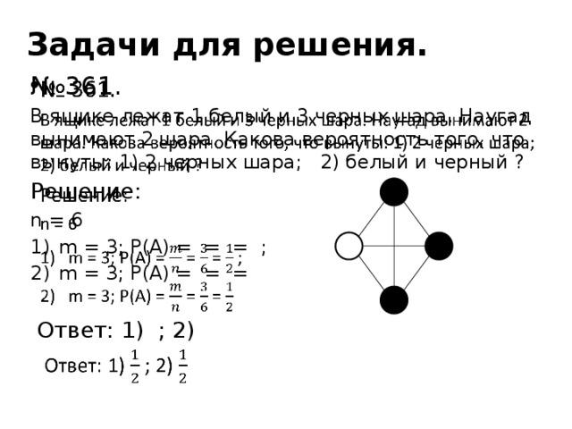 Задачи для решения.  № 361. В ящике лежат 1 белый и 3 черных шара. Наугад вынимают 2 шара. Какова вероятность того, что вынуты: 1) 2 черных шара; 2) белый и черный ? Решение: n = 6 m = 3; P(A) = = = ; m = 3; P(A) = = =  Ответ: 1) ; 2)
