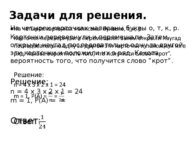 """Задачи для решения. На четырех карточках написаны буквы о, т, к, р.  Карточки перевернули и перемешали. Затем открыли наугад последовательно одну за другой эти карточки и положили их в ряд. Какова вероятность того, что получится слово """"крот"""". Решение: n = 4 x 3 x 2 x 1 = 24 m = 1, P(A) = = Ответ:"""