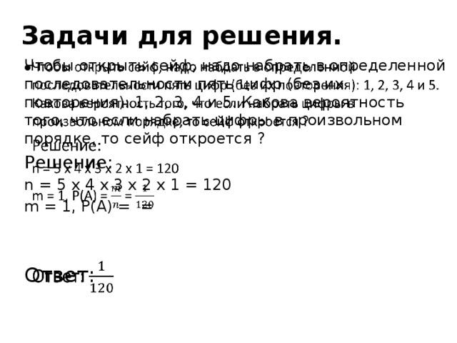 Задачи для решения. Чтобы открыть сейф, надо набрать в определенной последовательности пять цифр (без их повторения): 1, 2, 3, 4 и 5. Какова вероятность того, что если набрать цифры в произвольном порядке, то сейф откроется ?  Решение: n = 5 х 4 х 3 х 2 х 1 = 120 m = 1, P(A) = = Ответ: