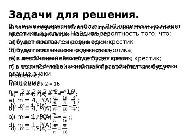 Задачи для решения. В клетке квадратной таблицы 2х2 произвольно ставят крестики и нолики. Найдите вероятность того, что:  а) будет поставлен ровно один крестик б) будут поставлены ровно два нолика; в) в левой нижней клетке будет стоять крестик; г) в верхней левой и нижней правой клетках будут разные знаки. Решение: n = 2 x 2 x 2 x 2 = 16
