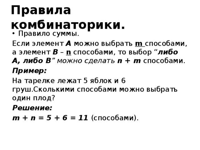 """Правила комбинаторики. Правило суммы. Если элемент A можно выбрать m способами, а элемент B – n способами, то выбор """" либо  A, либо В """" можно сделать n + m способами. Пример: На тарелке лежат 5 яблок и 6 груш.Сколькими способами можно выбрать один плод? Решение: m + n = 5 + 6 = 11 (способами)."""