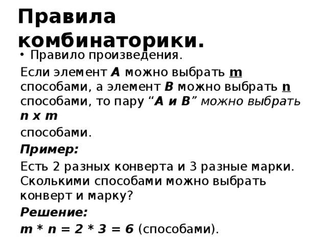 """Правила комбинаторики. Правило произведения. Если элемент A можно выбрать m способами, а элемент B можно выбрать n способами, то пару """" A и В """" можно выбрать n x m способами. Пример: Есть 2 разных конверта и 3 разные марки. Сколькими способами можно выбрать конверт и марку? Решение: m * n = 2 * 3 = 6 (способами)."""