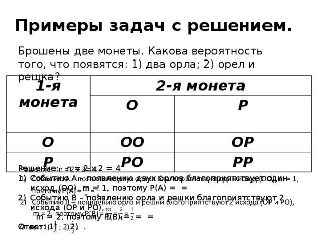 Примеры задач с решением. Брошены две монеты. Какова вероятность того, что появятся: 1) два орла; 2) орел и решка? 1-я монета 2-я монета О О ОО Р Р РО ОР РР Решение: n = 2 x 2 = 4  Событию A – появлению двух орлов благоприятствует один исход (ОО), m = 1, поэтому P(A) = = Событию B – появлению орла и решки благоприятствуют 2 исхода (ОР и РО),  m = 2, поэтому P(B) = = = Ответ: 1) ; 2) .