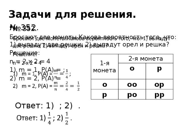 Задачи для решения.  № 352. Бросают две монеты.Какова вероятность того, что: 1) выпадут две решки; 2) выпадут орел и решка? Решение: n = 2 x 2 = 4 m = 1, P(A) = ; m = 2, P(A) =  Ответ: 1) ; 2) . 1-я монета 2-я монета о о оо р р ор ро рр