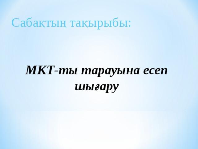 Сабақтың тақырыбы: МКТ-ты тарауына есеп шығару