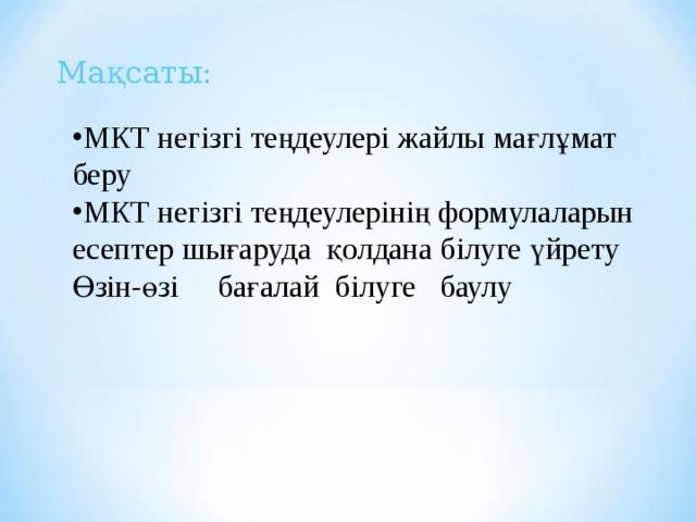 Мақсаты: МКТ негізгі теңдеулері жайлы мағлұмат беру МКТ негізгі теңдеулерінің формулаларын есептер шығаруда қолдана білуге үйрету Өзін-өзі бағалай білуге баулу