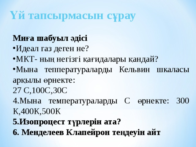 Үй тапсырмасын сұрау Миға шабуыл әдісі Идеал газ деген не? МКТ- ның негізгі қағидалары қандай? Мына тепператураларды Кельвин шкаласы арқылы өрнекте: 27 С,100С,30С 4.Мына температураларды С өрнекте: 300 К,400К,500К 5.Изопроцест түрлерін ата? 6. Менделеев Клапейрон теңдеуін айт