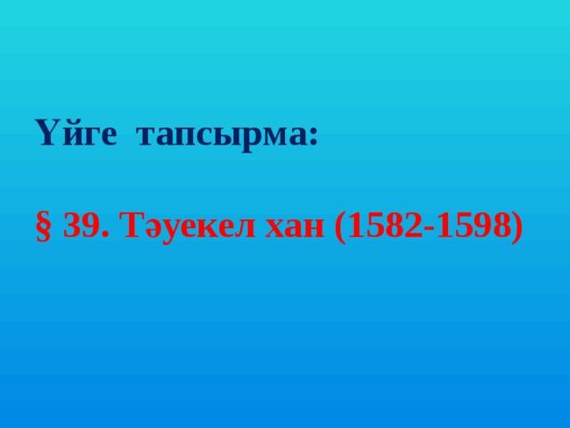 Үйге тапсырма:   § 39. Тәуекел хан (1582-1598)