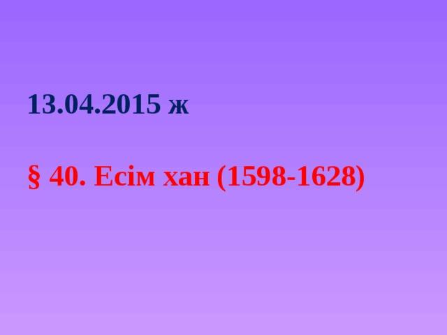 13.04.2015 ж   § 40. Есім хан (1598-1628)