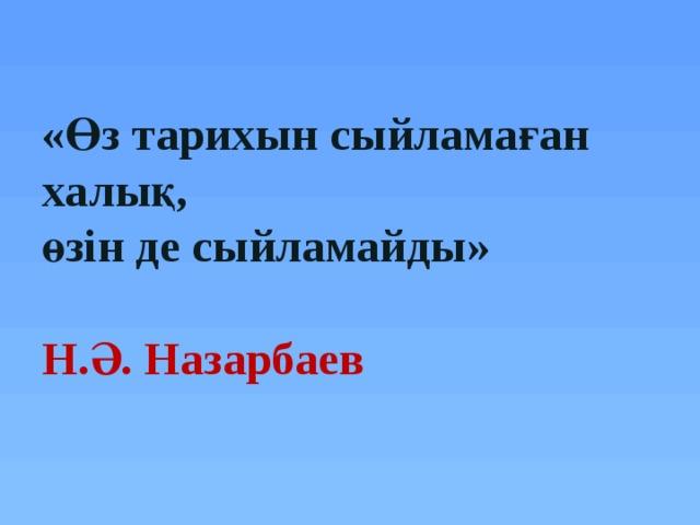 «Өз тарихын сыйламаған халық,  өзін де сыйламайды»   Н.Ә. Назарбаев