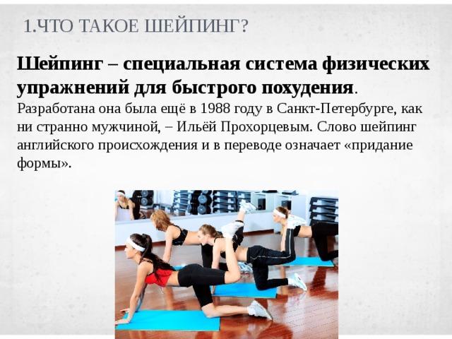 1.Что такое шейпинг? Шейпинг – специальная система физических упражнений для быстрого похудения . Разработана она была ещёв 1988 году в Санкт-Петербурге, как ни странно мужчиной, – Ильёй Прохорцевым. Слово шейпинг английского происхождения и в переводе означает «придание формы».
