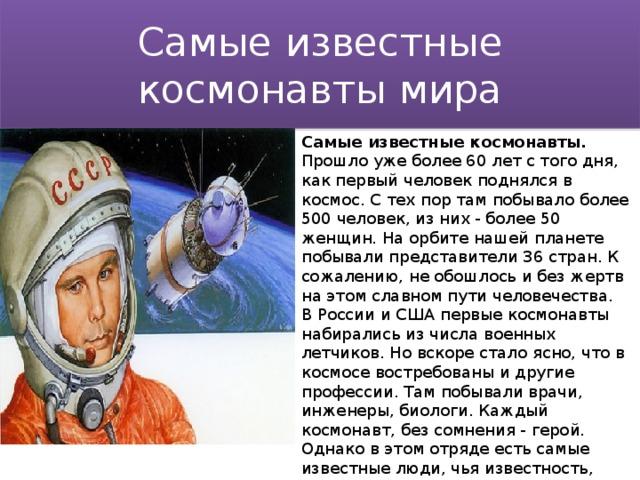 Самые известные космонавты мира Самые известные космонавты. Прошло уже более 60 лет с того дня, как первый человек поднялся в космос. С тех пор там побывало более 500 человек, из них - более 50 женщин. На орбите нашей планете побывали представители 36 стран. К сожалению, не обошлось и без жертв на этом славном пути человечества. В России и США первые космонавты набирались из числа военных летчиков. Но вскоре стало ясно, что в космосе востребованы и другие профессии. Там побывали врачи, инженеры, биологи. Каждый космонавт, без сомнения - герой. Однако в этом отряде есть самые известные люди, чья известность, поистине, мировая.