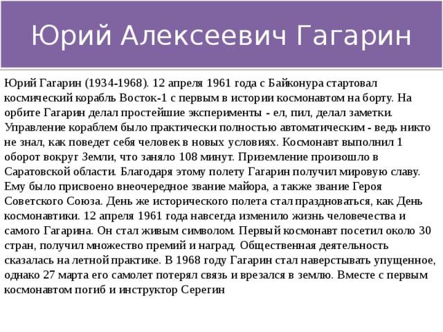 Юрий Алексеевич Гагарин Юрий Гагарин (1934-1968). 12 апреля 1961 года с Байконура стартовал космический корабль Восток-1 с первым в истории космонавтом на борту. На орбите Гагарин делал простейшие эксперименты - ел, пил, делал заметки. Управление кораблем было практически полностью автоматическим - ведь никто не знал, как поведет себя человек в новых условиях. Космонавт выполнил 1 оборот вокруг Земли, что заняло 108 минут. Приземление произошло в Саратовской области. Благодаря этому полету Гагарин получил мировую славу. Ему было присвоено внеочередное звание майора, а также звание Героя Советского Союза. День же исторического полета стал праздноваться, как День космонавтики. 12 апреля 1961 года навсегда изменило жизнь человечества и самого Гагарина. Он стал живым символом. Первый космонавт посетил около 30 стран, получил множество премий и наград. Общественная деятельность сказалась на летной практике. В 1968 году Гагарин стал наверстывать упущенное, однако 27 марта его самолет потерял связь и врезался в землю. Вместе с первым космонавтом погиб и инструктор Серегин