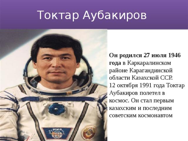 Токтар Аубакиров Он родился 27 июля 1946 года в Каркаралинском районе Карагандинской области Казахской ССР.  12 октября 1991 года Токтар Аубакиров полетел в космос. Он стал первым казахским и последним советским космонавтом