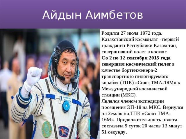 Айдын Аимбетов Родился 27 июля 1972 года. Казахстанский космонавт - первый гражданин Республики Казахстан, совершивший полет в космос. Со 2 по 12 сентября 2015 года совершил космический полет в качестве бортинженера-2 транспортного пилотируемого корабля (ТПК) «Союз ТМА-18М» к Международной космической станции (МКС). Являлся членом экспедиции посещения ЭП-18 на МКС. Вернулся на Землю на ТПК «Союз ТМА-16М». Продолжительность полета составила 9 суток 20 часов 13 минут 51 секунду .