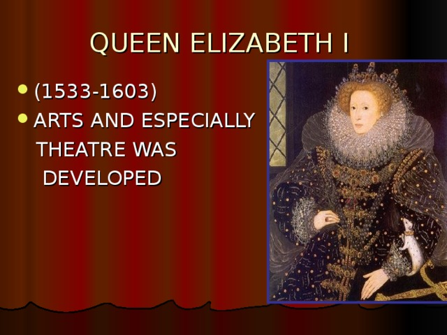 QUEEN ELIZABETH I  (1533-1603) ARTS AND ESPECIALLY  THEATRE WAS  DEVELOPED
